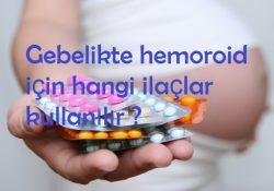 Gebelikte hemoroid için hangi ilaçlar kullanılır ?